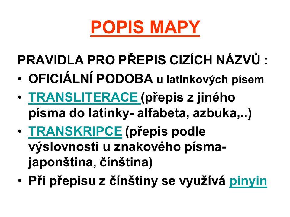 POPIS MAPY PRAVIDLA PRO PŘEPIS CIZÍCH NÁZVŮ : OFICIÁLNÍ PODOBA u latinkových písem TRANSLITERACE (přepis z jiného písma do latinky- alfabeta, azbuka,.