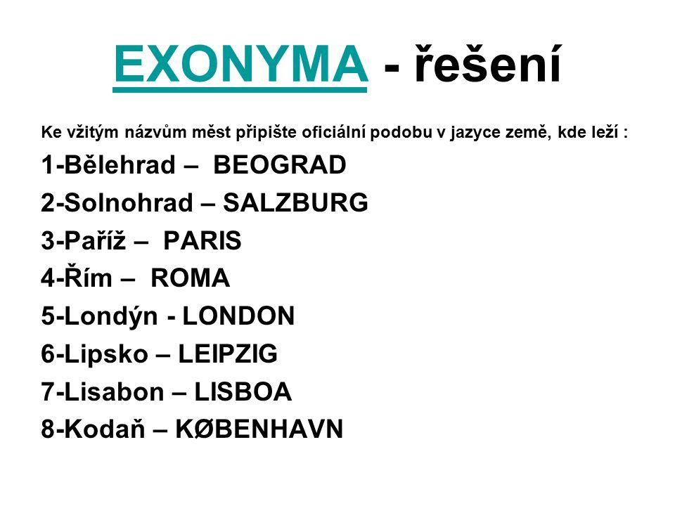 EXONYMAEXONYMA - řešení Ke vžitým názvům měst připište oficiální podobu v jazyce země, kde leží : 1-Bělehrad – BEOGRAD 2-Solnohrad – SALZBURG 3-Paříž