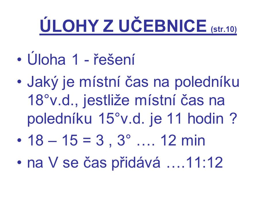 ÚLOHY Z UČEBNICE (str.10) Úloha 1 - řešení Jaký je místní čas na poledníku 18°v.d., jestliže místní čas na poledníku 15°v.d. je 11 hodin ? 18 – 15 = 3