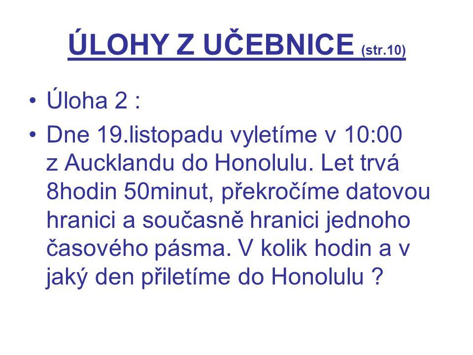 ÚLOHY Z UČEBNICE (str.10) Úloha 2 : Dne 19.listopadu vyletíme v 10:00 z Aucklandu do Honolulu. Let trvá 8hodin 50minut, překročíme datovou hranici a s