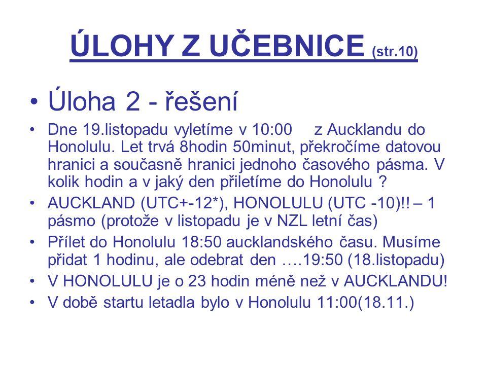 ÚLOHY Z UČEBNICE (str.10) Úloha 2 - řešení Dne 19.listopadu vyletíme v 10:00 z Aucklandu do Honolulu. Let trvá 8hodin 50minut, překročíme datovou hran