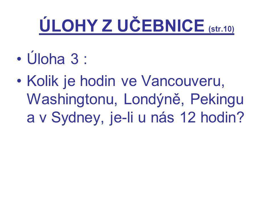 ÚLOHY Z UČEBNICE (str.10) Úloha 3 : Kolik je hodin ve Vancouveru, Washingtonu, Londýně, Pekingu a v Sydney, je-li u nás 12 hodin?