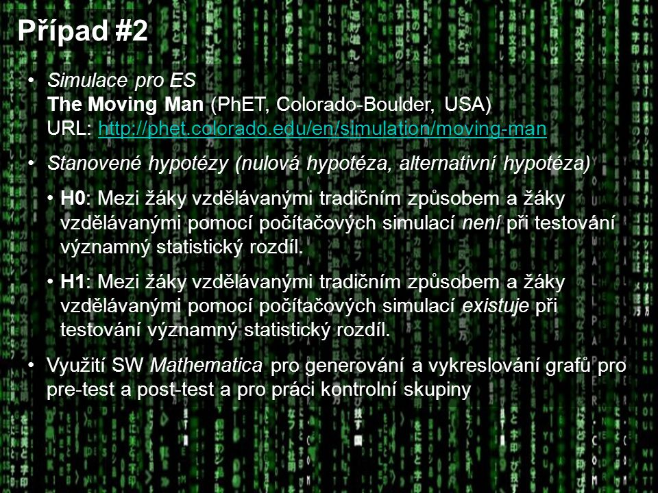 Případ #2 Simulace pro ES The Moving Man (PhET, Colorado-Boulder, USA) URL: http://phet.colorado.edu/en/simulation/moving-manhttp://phet.colorado.edu/en/simulation/moving-man Stanovené hypotézy (nulová hypotéza, alternativní hypotéza) H0: Mezi žáky vzdělávanými tradičním způsobem a žáky vzdělávanými pomocí počítačových simulací není při testování významný statistický rozdíl.