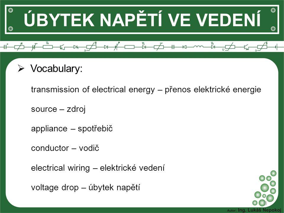 Vocabulary: transmission of electrical energy – přenos elektrické energie source – zdroj appliance – spotřebič conductor – vodič electrical wiring – elektrické vedení voltage drop – úbytek napětí 8 ÚBYTEK NAPĚTÍ VE VEDENÍ