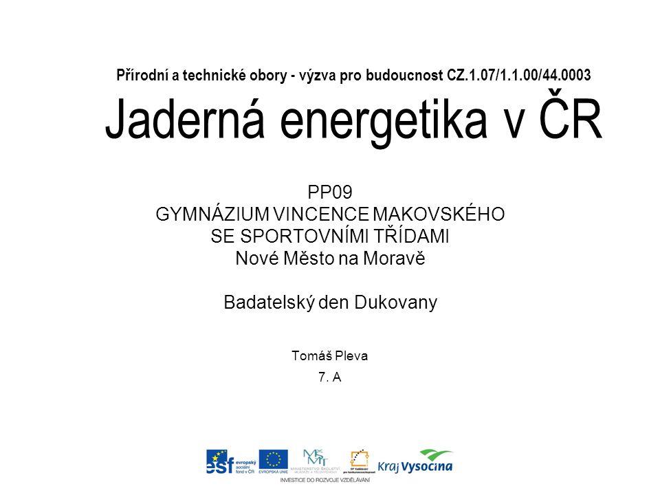 Přírodní a technické obory - výzva pro budoucnost CZ.1.07/1.1.00/44.0003 Jaderná energetika v ČR Tomáš Pleva 7. A PP09 GYMNÁZIUM VINCENCE MAKOVSKÉHO S