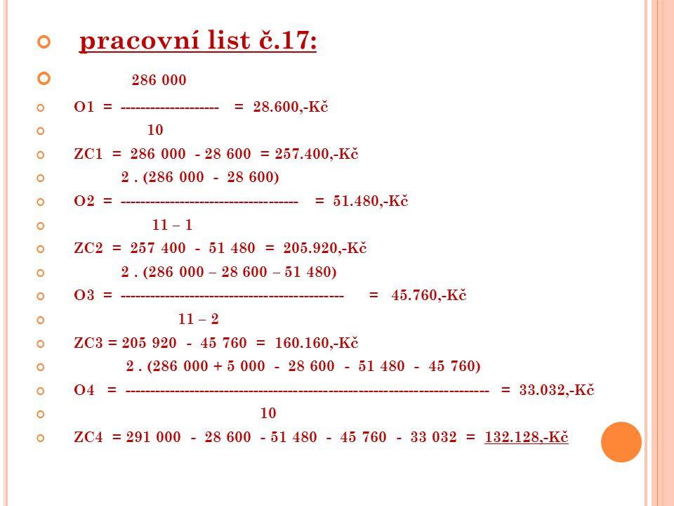 pracovní list č.17: 286 000 O1 = -------------------- = 28.600,-Kč 10 ZC1 = 286 000 - 28 600 = 257.400,-Kč 2. (286 000 - 28 600) O2 = ----------------