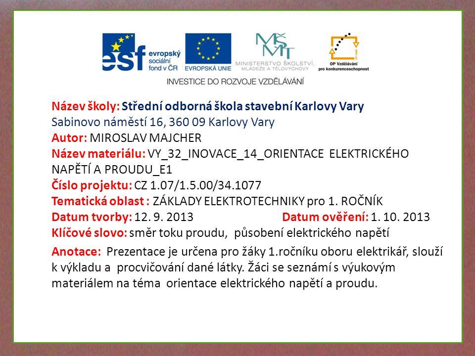 Název školy: Střední odborná škola stavební Karlovy Vary Sabinovo náměstí 16, 360 09 Karlovy Vary Autor: MIROSLAV MAJCHER Název materiálu: VY_32_INOVACE_14_ORIENTACE ELEKTRICKÉHO NAPĚTÍ A PROUDU_E1 Číslo projektu: CZ 1.07/1.5.00/34.1077 Tematická oblast : ZÁKLADY ELEKTROTECHNIKY pro 1.