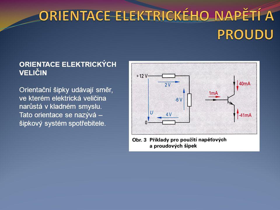 ORIENTACE ELEKTRICKÝCH VELIČIN Orientační šipky udávají směr, ve kterém elektrická veličina narůstá v kladném smyslu.