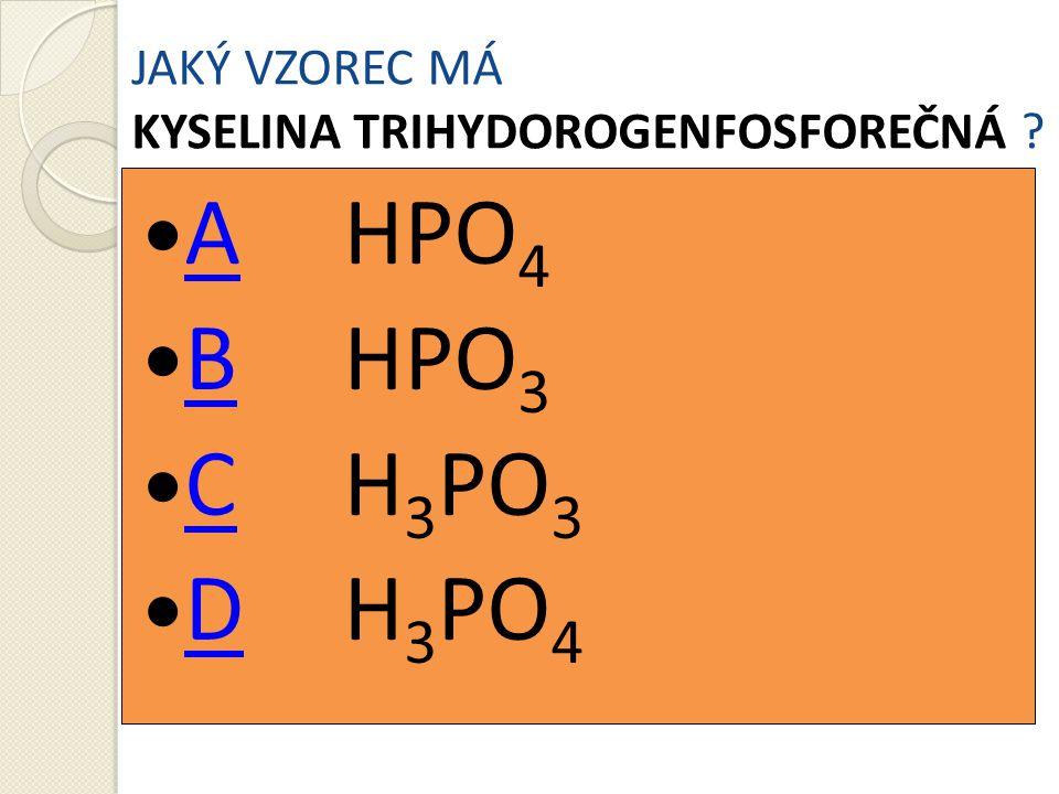 JAKÝ VZOREC MÁ KYSELINA TRIHYDOROGENFOSFOREČNÁ ? AHPO 4 A BHPO 3 B CH 3 PO 3 C DH 3 PO 4 D