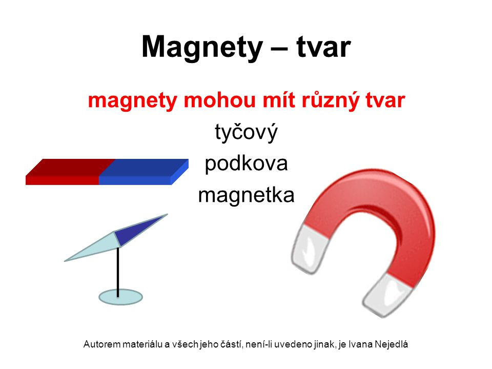 Magnety – tvar magnety mohou mít různý tvar tyčový podkova magnetka Autorem materiálu a všech jeho částí, není-li uvedeno jinak, je Ivana Nejedlá