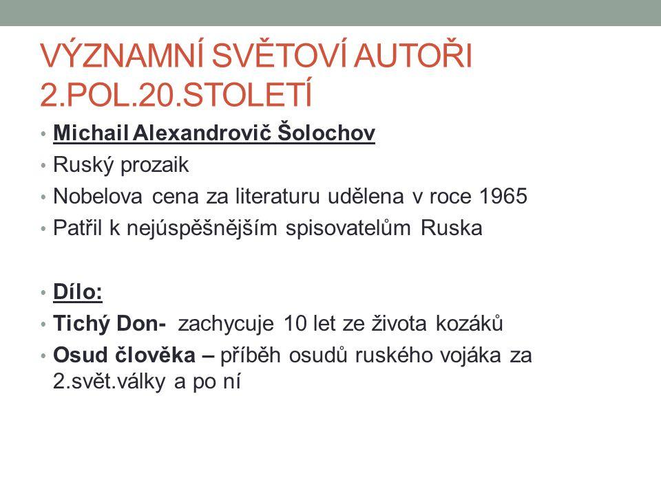 VÝZNAMNÍ SVĚTOVÍ AUTOŘI 2.POL.20.STOLETÍ Michail Alexandrovič Šolochov Ruský prozaik Nobelova cena za literaturu udělena v roce 1965 Patřil k nejúspěšnějším spisovatelům Ruska Dílo: Tichý Don- zachycuje 10 let ze života kozáků Osud člověka – příběh osudů ruského vojáka za 2.svět.války a po ní