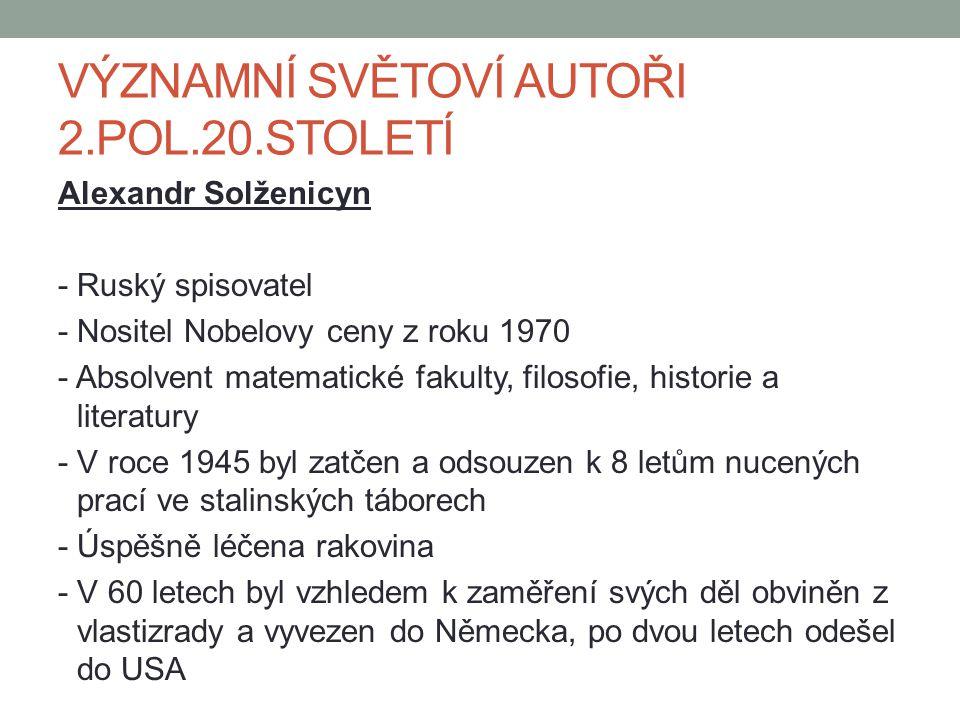 VÝZNAMNÍ SVĚTOVÍ AUTOŘI 2.POL.20.STOLETÍ Alexandr Solženicyn - Ruský spisovatel - Nositel Nobelovy ceny z roku 1970 - Absolvent matematické fakulty, filosofie, historie a literatury - V roce 1945 byl zatčen a odsouzen k 8 letům nucených prací ve stalinských táborech - Úspěšně léčena rakovina - V 60 letech byl vzhledem k zaměření svých děl obviněn z vlastizrady a vyvezen do Německa, po dvou letech odešel do USA