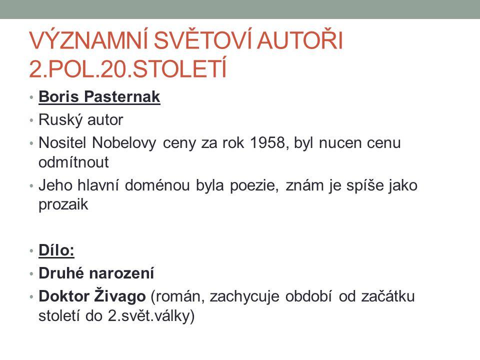 VÝZNAMNÍ SVĚTOVÍ AUTOŘI 2.POL.20.STOLETÍ Boris Pasternak Ruský autor Nositel Nobelovy ceny za rok 1958, byl nucen cenu odmítnout Jeho hlavní doménou byla poezie, znám je spíše jako prozaik Dílo: Druhé narození Doktor Živago (román, zachycuje období od začátku století do 2.svět.války)