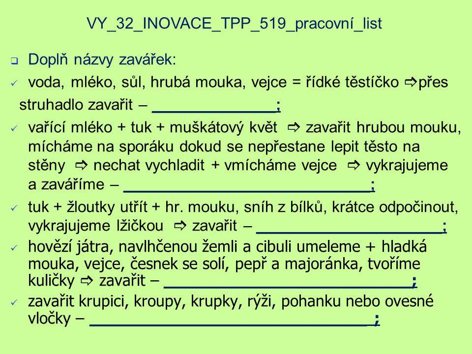 VY_32_INOVACE_TPP_519_pracovní_list  Doplň názvy zavářek: voda, mléko, sůl, hrubá mouka, vejce = řídké těstíčko  přes struhadlo zavařit – ______________; vařící mléko + tuk + muškátový květ  zavařit hrubou mouku, mícháme na sporáku dokud se nepřestane lepit těsto na stěny  nechat vychladit + vmícháme vejce  vykrajujeme a zaváříme – ____________________________; tuk + žloutky utřít + hr.