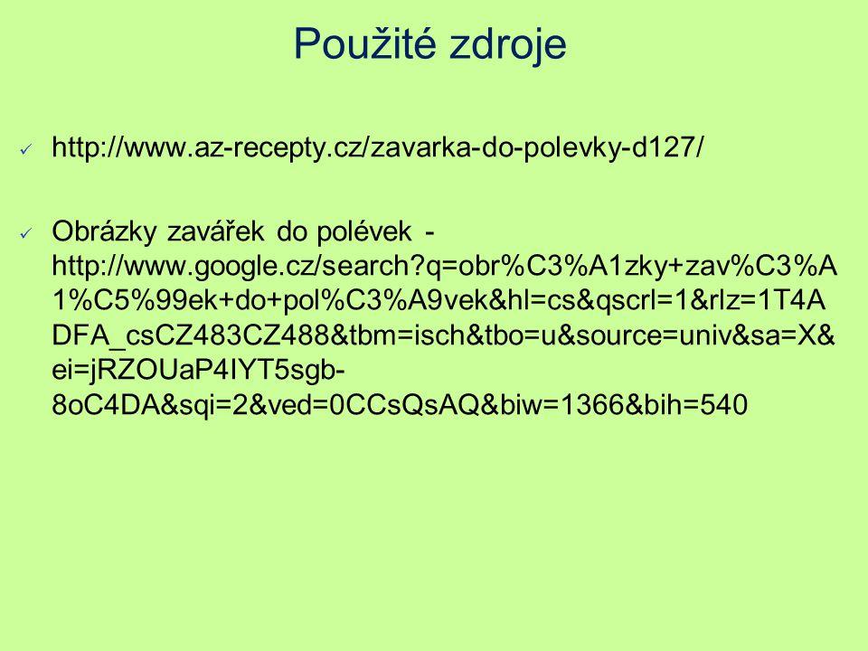 Použité zdroje http://www.az-recepty.cz/zavarka-do-polevky-d127/ Obrázky zavářek do polévek - http://www.google.cz/search q=obr%C3%A1zky+zav%C3%A 1%C5%99ek+do+pol%C3%A9vek&hl=cs&qscrl=1&rlz=1T4A DFA_csCZ483CZ488&tbm=isch&tbo=u&source=univ&sa=X& ei=jRZOUaP4IYT5sgb- 8oC4DA&sqi=2&ved=0CCsQsAQ&biw=1366&bih=540