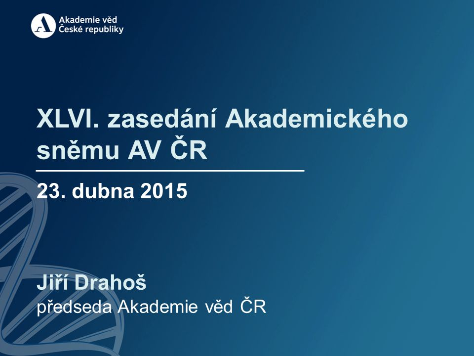 XLVI. zasedání Akademického sněmu AV ČR 23. dubna 2015 Jiří Drahoš předseda Akademie věd ČR