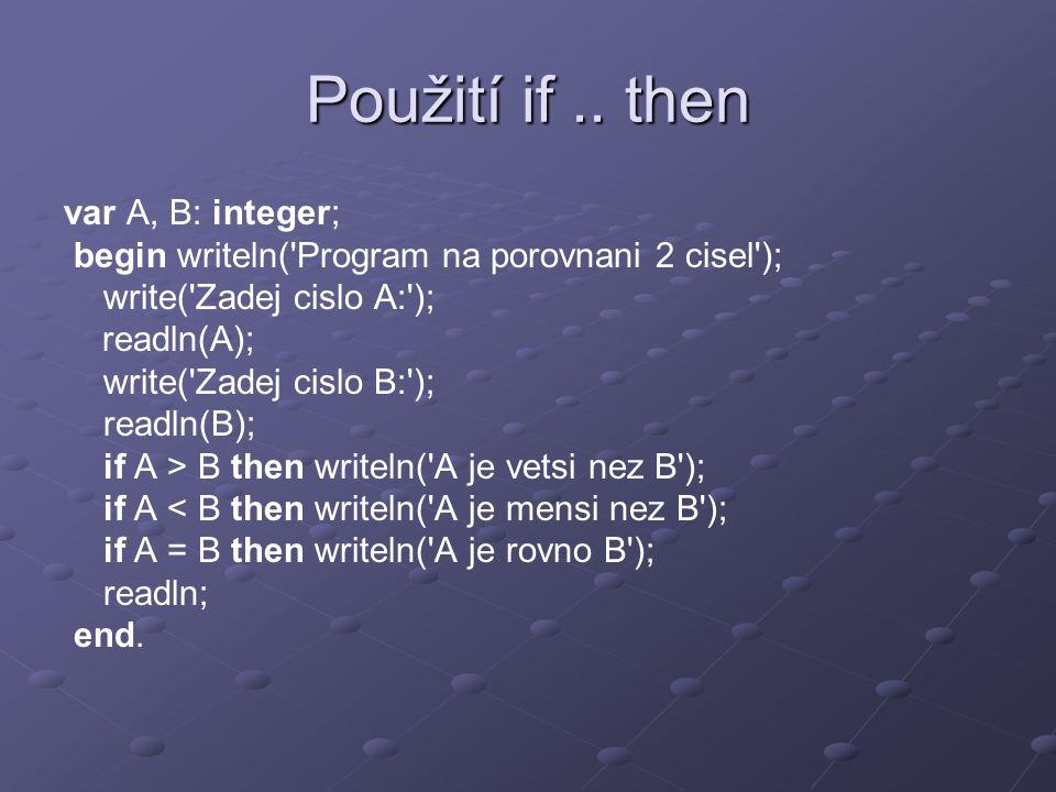 Použití if.. then var A, B: integer; begin writeln('Program na porovnani 2 cisel'); write('Zadej cislo A:'); readln(A); write('Zadej cislo B:'); readl