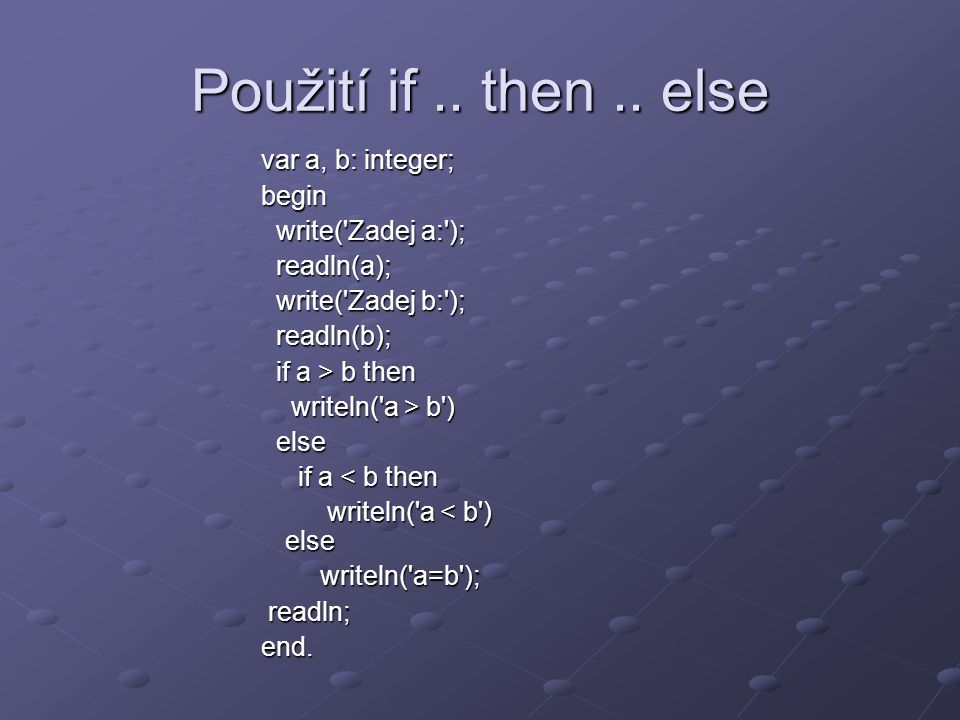 Použití if.. then.. else var a, b: integer; begin write('Zadej a:'); write('Zadej a:'); readln(a); readln(a); write('Zadej b:'); write('Zadej b:'); re