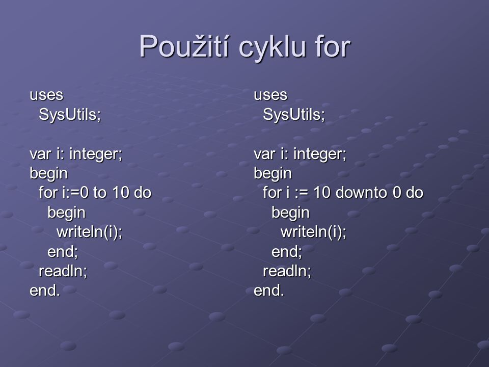 Použití cyklu for uses SysUtils; SysUtils; var i: integer; begin for i:=0 to 10 do for i:=0 to 10 do begin begin writeln(i); writeln(i); end; end; readln; readln;end.uses SysUtils; SysUtils; var i: integer; begin for i := 10 downto 0 do for i := 10 downto 0 do begin begin writeln(i); writeln(i); end; end; readln; readln;end.