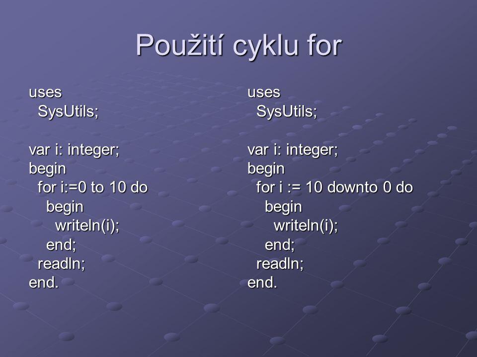 Další cylky uses SysUtils; SysUtils; var i: integer; begin i := 0; i := 0; while i <= 10 do while i <= 10 dobeginwriteln(i); i := i+1; end; end; readln; readln;end.uses SysUtils; SysUtils; var i: integer; begin begin i:=0; i:=0; repeat repeat writeln(i); writeln(i); i:=i+1; i:=i+1; until i > 10; until i > 10; readln; readln;end.