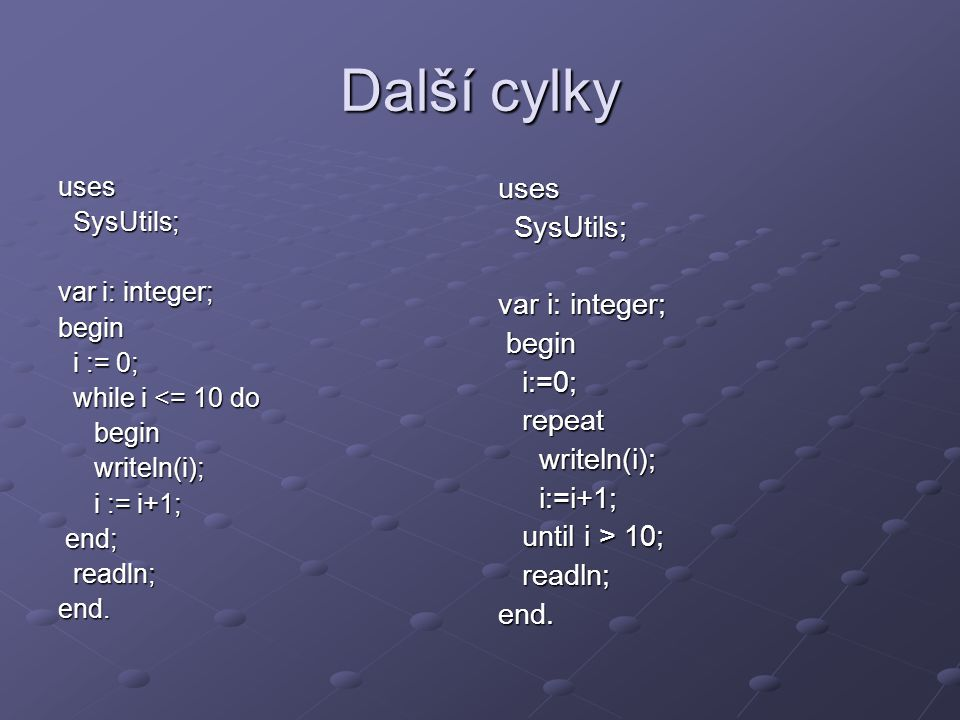 Další cylky uses SysUtils; SysUtils; var i: integer; begin i := 0; i := 0; while i <= 10 do while i <= 10 dobeginwriteln(i); i := i+1; end; end; readln; readln;end.uses SysUtils; SysUtils; var i: integer; begin begin i:=0; i:=0; repeat repeat writeln(i); writeln(i); i:=i+1; i:=i+1; until i > 10; until i > 10; readln; readln;end.