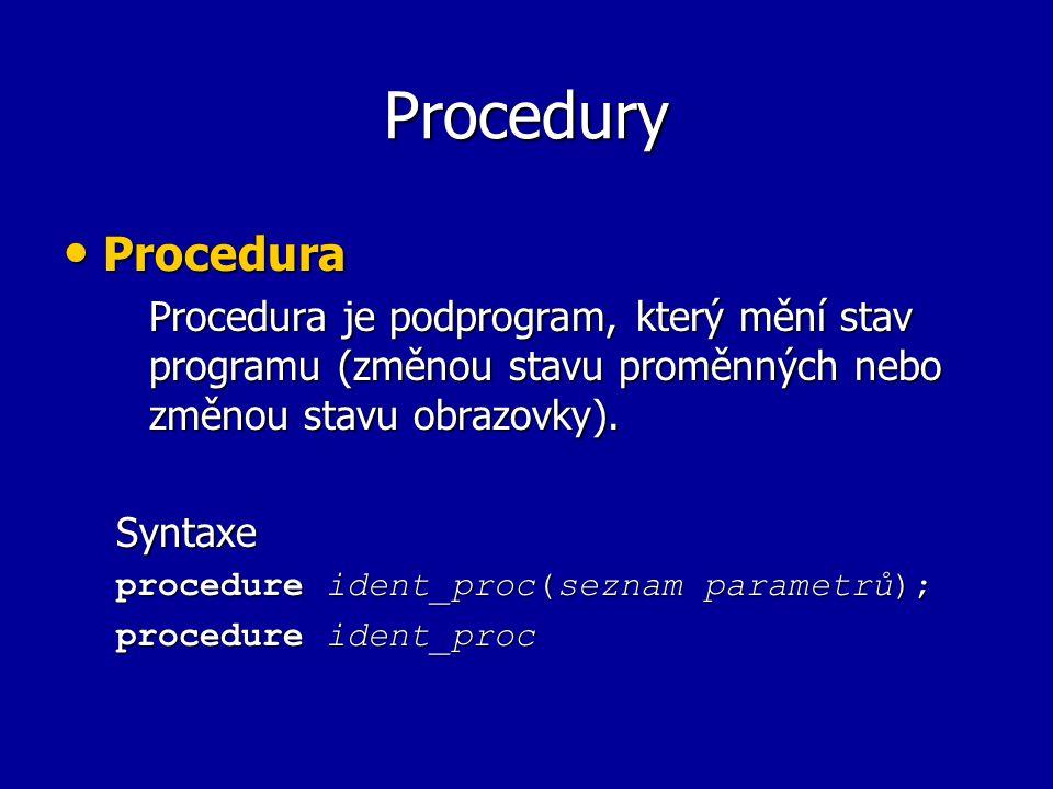 Procedury Procedura Procedura Procedura je podprogram, který mění stav programu (změnou stavu proměnných nebo změnou stavu obrazovky). Syntaxe procedu