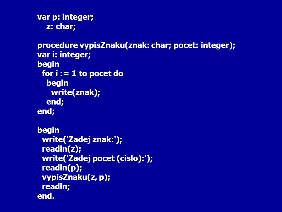 var p: integer; z: char; procedure vypisZnaku(znak: char; pocet: integer); var i: integer; begin for i := 1 to pocet do begin write(znak); end; begin write( Zadej znak: ); readln(z); write( Zadej pocet (cislo): ); readln(p); vypisZnaku(z, p); readln; end.