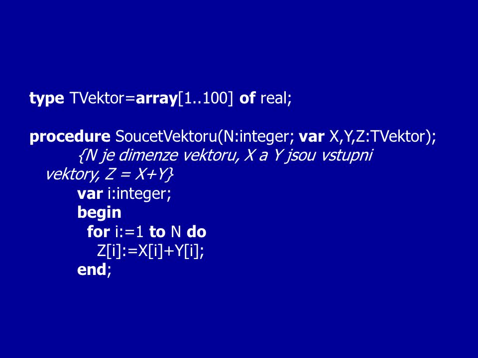 type TVektor=array[1..100] of real; procedure SoucetVektoru(N:integer; var X,Y,Z:TVektor); {N je dimenze vektoru, X a Y jsou vstupni vektory, Z = X+Y} var i:integer; begin for i:=1 to N do Z[i]:=X[i]+Y[i]; end;