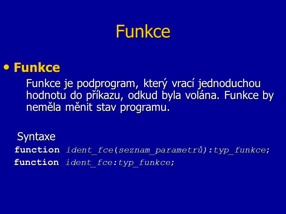 Funkce Funkce Funkce Funkce je podprogram, který vrací jednoduchou hodnotu do příkazu, odkud byla volána. Funkce by neměla měnit stav programu. Syntax