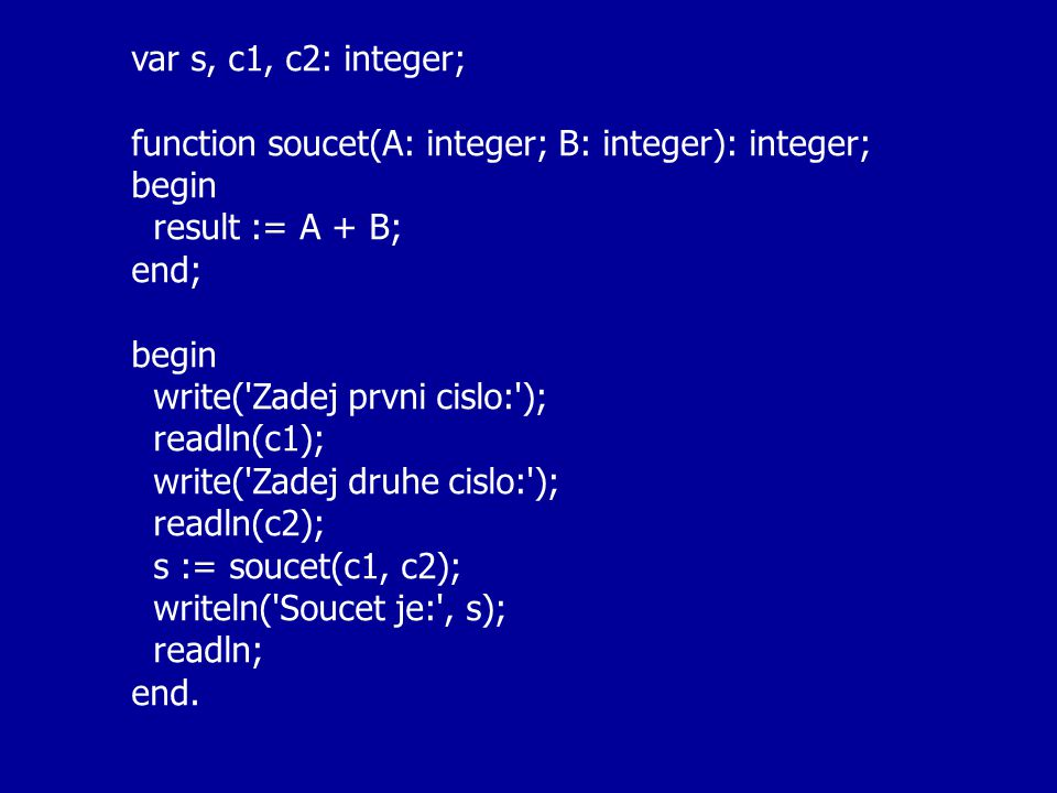 var s, c1, c2: integer; function soucet(A: integer; B: integer): integer; begin result := A + B; end; begin write( Zadej prvni cislo: ); readln(c1); write( Zadej druhe cislo: ); readln(c2); s := soucet(c1, c2); writeln( Soucet je: , s); readln; end.