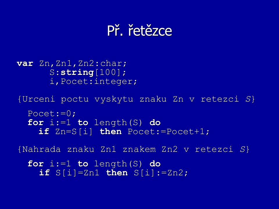 Př. řetězce var Zn,Zn1,Zn2:char; S:string[100]; S:string[100]; i,Pocet:integer; i,Pocet:integer; {Urceni poctu vyskytu znaku Zn v retezci S} Pocet:=0;
