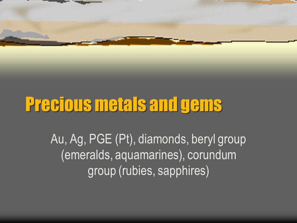 Precious metals and gems Au, Ag, PGE (Pt), diamonds, beryl group (emeralds, aquamarines), corundum group (rubies, sapphires)