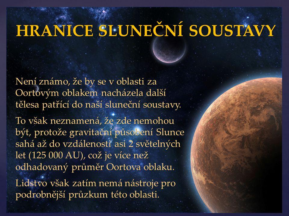 Není známo, že by se v oblasti za Oortovým oblakem nacházela další tělesa patřící do naší sluneční soustavy. To však neznamená, že zde nemohou být, pr