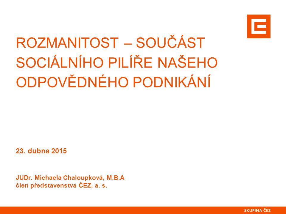 ROZMANITOST – SOUČÁST SOCIÁLNÍHO PILÍŘE NAŠEHO ODPOVĚDNÉHO PODNIKÁNÍ 23. dubna 2015 JUDr. Michaela Chaloupková, M.B.A člen představenstva ČEZ, a. s.