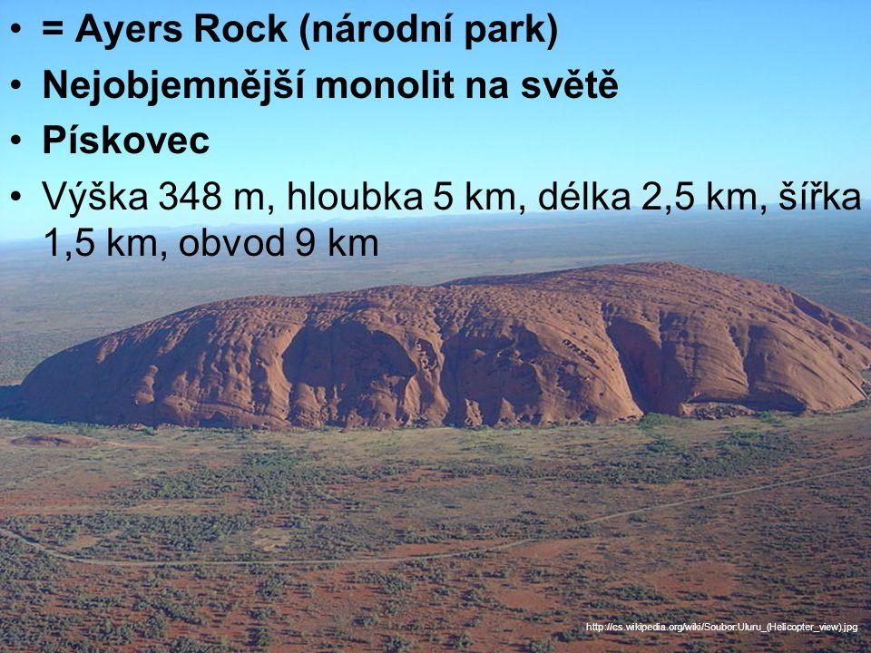 = Ayers Rock (národní park) Nejobjemnější monolit na světě Pískovec Výška 348 m, hloubka 5 km, délka 2,5 km, šířka 1,5 km, obvod 9 km http://cs.wikipedia.org/wiki/Soubor:Uluru_(Helicopter_view).jpg