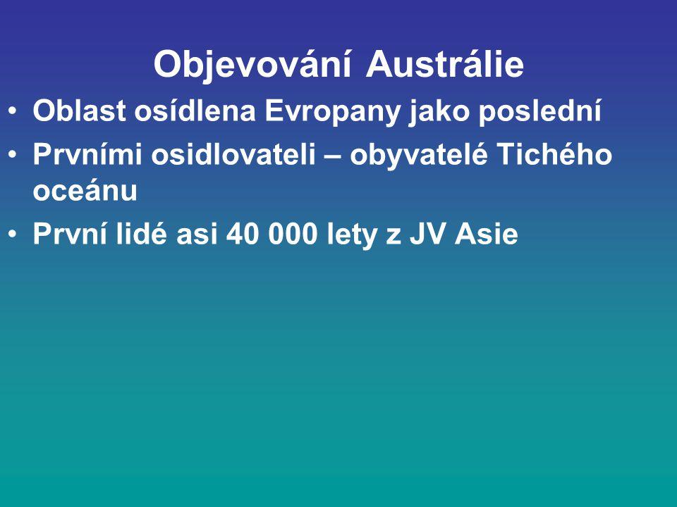 Objevování Austrálie Oblast osídlena Evropany jako poslední Prvními osidlovateli – obyvatelé Tichého oceánu První lidé asi 40 000 lety z JV Asie
