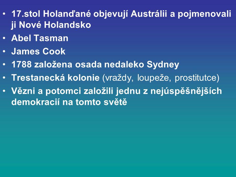 17.stol Holanďané objevují Austrálii a pojmenovali ji Nové Holandsko Abel Tasman James Cook 1788 založena osada nedaleko Sydney Trestanecká kolonie (vraždy, loupeže, prostitutce) Vězni a potomci založili jednu z nejúspěšnějších demokracií na tomto světě