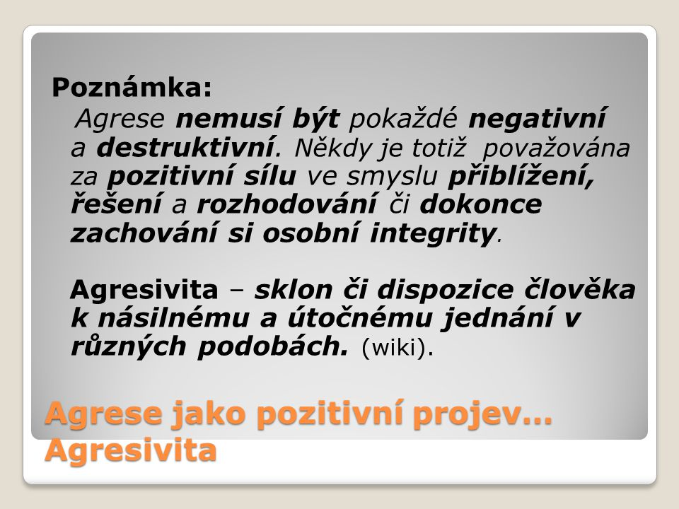 Agrese jako pozitivní projev… Agresivita Poznámka: Agrese nemusí být pokaždé negativní a destruktivní.