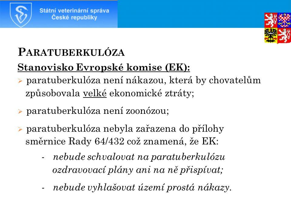P ARATUBERKULÓZA Stanovisko Evropské komise (EK):  paratuberkulóza není nákazou, která by chovatelům způsobovala velké ekonomické ztráty;  paratuberkulóza není zoonózou;  paratuberkulóza nebyla zařazena do přílohy směrnice Rady 64/432 což znamená, že EK: - nebude schvalovat na paratuberkulózu ozdravovací plány ani na ně přispívat; - nebude vyhlašovat území prostá nákazy.