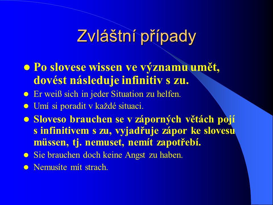 Zvláštní případy Po slovese wissen ve významu umět, dovést následuje infinitiv s zu. Er weiß sich in jeder Situation zu helfen. Umí si poradit v každé