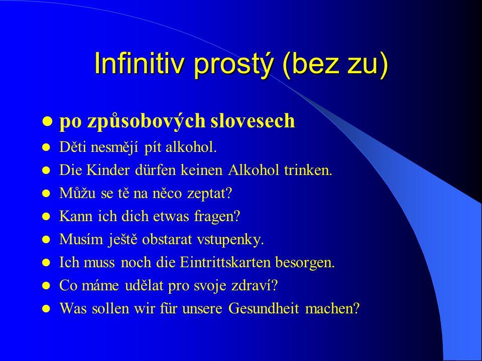 Infinitiv prostý (bez zu) po způsobových slovesech Děti nesmějí pít alkohol. Die Kinder dürfen keinen Alkohol trinken. Můžu se tě na něco zeptat? Kann