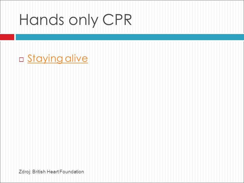 Hands only CPR  Staying alive Staying alive Zdroj: British Heart Foundation