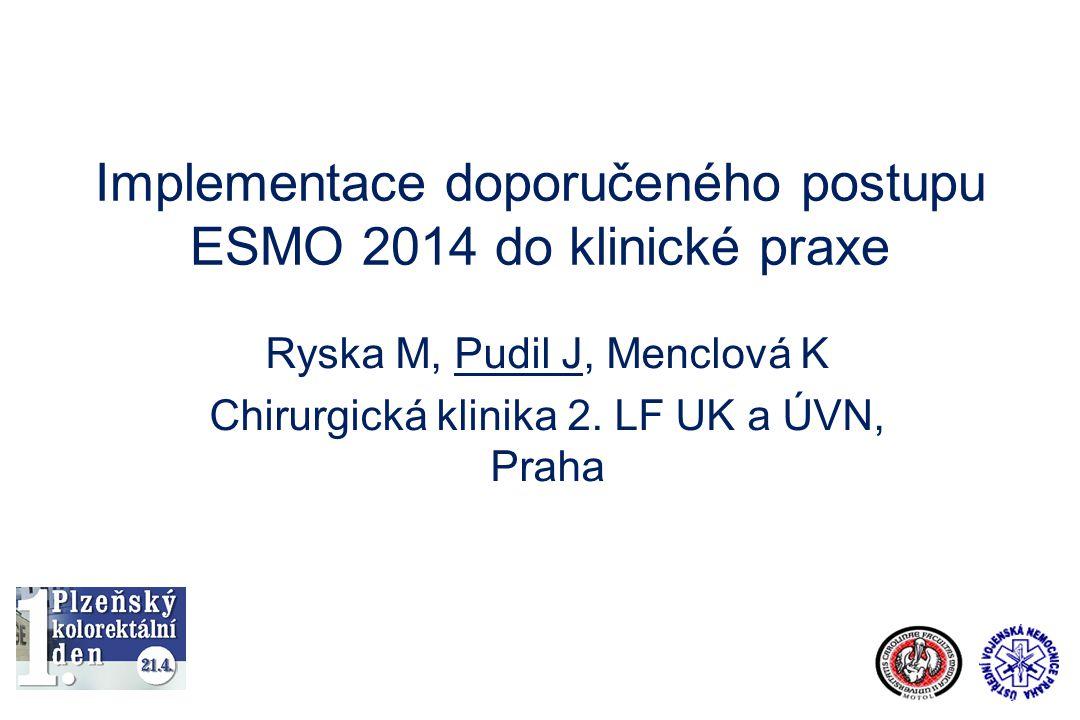 Implementace doporučeného postupu ESMO 2014 do klinické praxe Ryska M, Pudil J, Menclová K Chirurgická klinika 2. LF UK a ÚVN, Praha