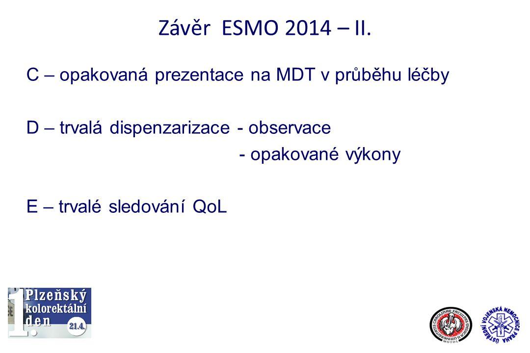 Závěr ESMO 2014 – II. C – opakovaná prezentace na MDT v průběhu léčby D – trvalá dispenzarizace - observace - opakované výkony E – trvalé sledování Qo