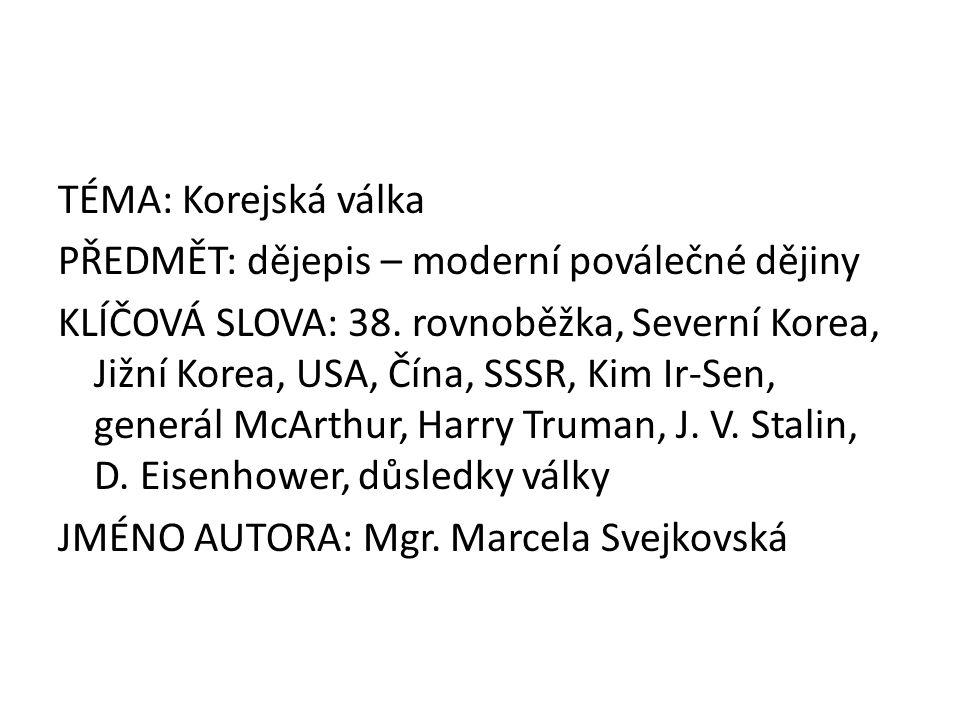 TÉMA: Korejská válka PŘEDMĚT: dějepis – moderní poválečné dějiny KLÍČOVÁ SLOVA: 38. rovnoběžka, Severní Korea, Jižní Korea, USA, Čína, SSSR, Kim Ir-Se