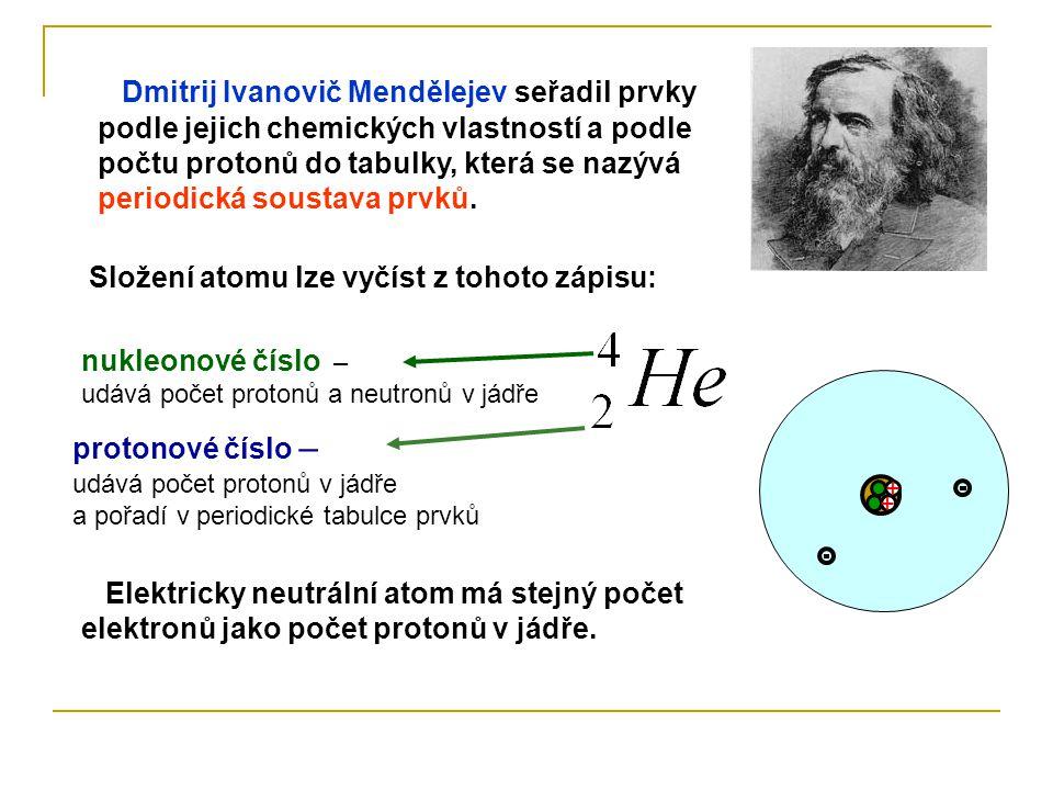 Dmitrij Ivanovič Mendělejev seřadil prvky podle jejich chemických vlastností a podle počtu protonů do tabulky, která se nazývá periodická soustava prv