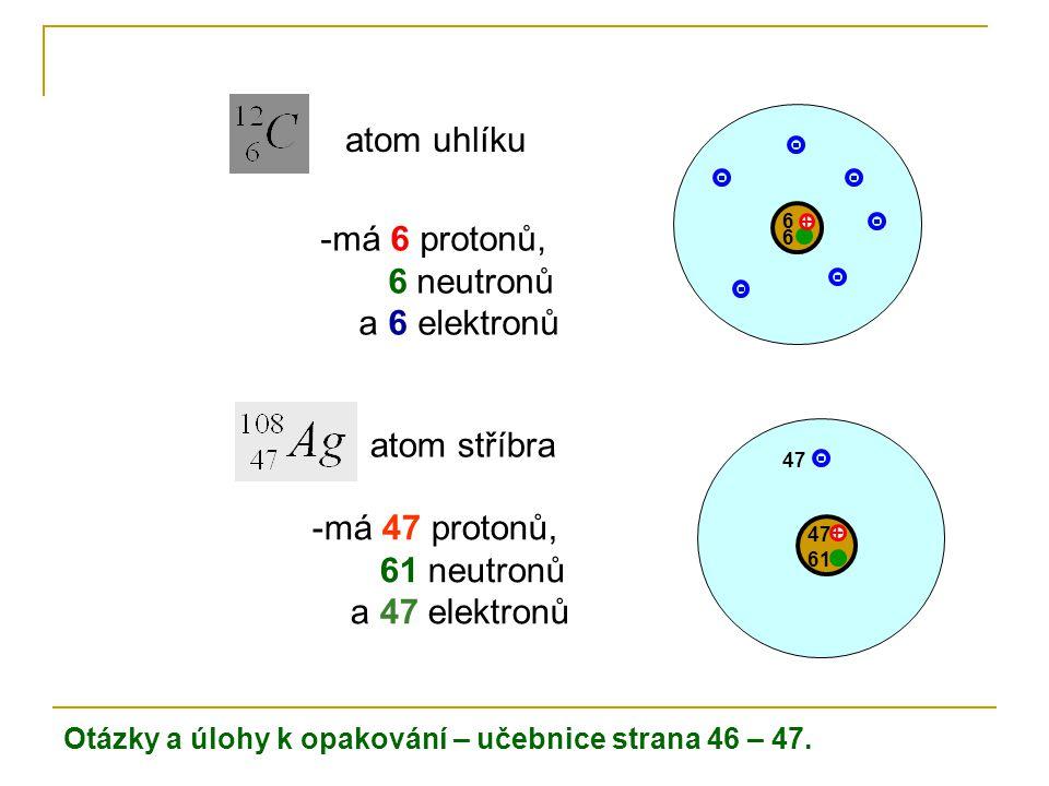 atom uhlíku -má 6 protonů, 6 neutronů a 6 elektronů + 6 6 atom stříbra -má 47 protonů, 61 neutronů a 47 elektronů + 47 61 47 Otázky a úlohy k opakován