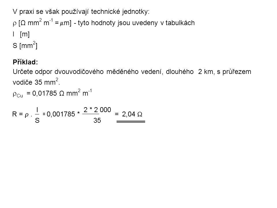 V praxi se však používají technické jednotky:  [Ω mm 2 m -1 =  m] - tyto hodnoty jsou uvedeny v tabulkách l [m] S [mm 2 ] Příklad: Určete odpor dvou