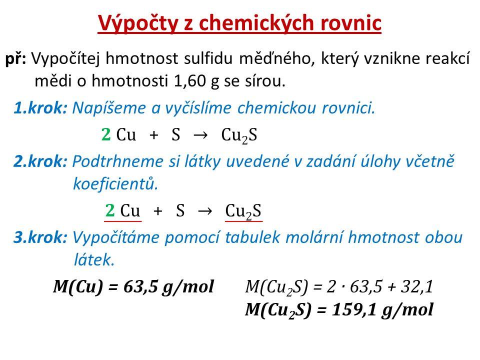 Výpočty z chemických rovnic př: Vypočítej hmotnost sulfidu měďného, který vznikne reakcí mědi o hmotnosti 1,60 g se sírou. 1.krok: Napíšeme a vyčíslím