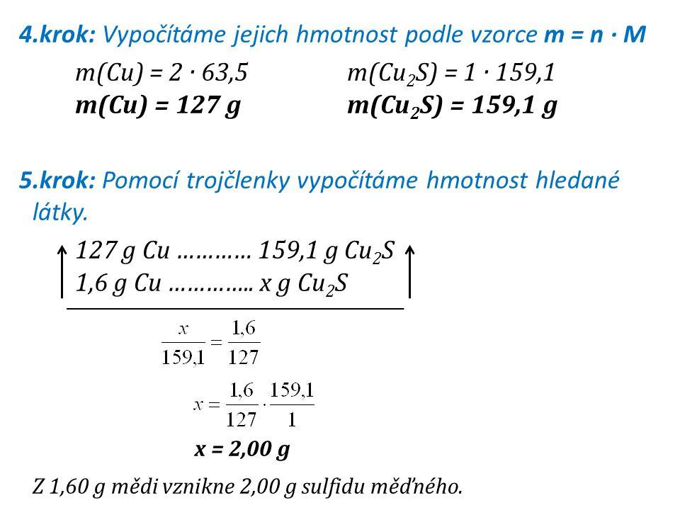 4.krok: Vypočítáme jejich hmotnost podle vzorce m = n · M m(Cu) = 2 · 63,5 m(Cu 2 S) = 1 · 159,1 m(Cu) = 127 gm(Cu 2 S) = 159,1 g 5.krok: Pomocí trojč